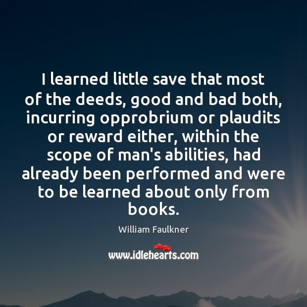 I learned little save that most of the deeds, good and bad William Faulkner Picture Quote