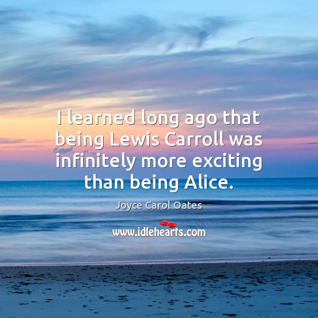 Image, I learned long ago that being Lewis Carroll was infinitely more exciting than being Alice.
