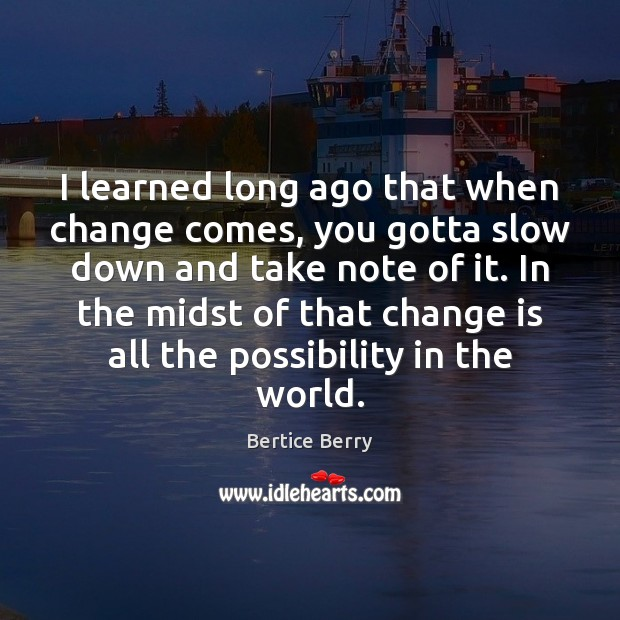 Image, I learned long ago that when change comes, you gotta slow down