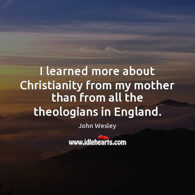 I learned more about Christianity from my mother than from all the theologians in England. John Wesley Picture Quote