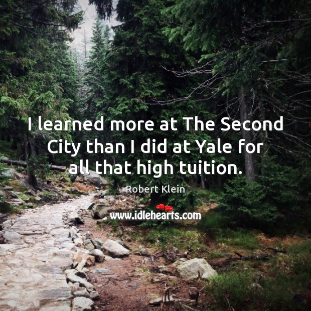 I learned more at The Second City than I did at Yale for all that high tuition. Robert Klein Picture Quote