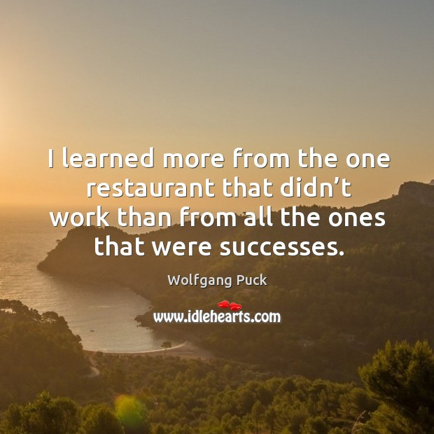I learned more from the one restaurant that didn't work than from all the ones that were successes. Image