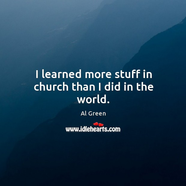 I learned more stuff in church than I did in the world. Image