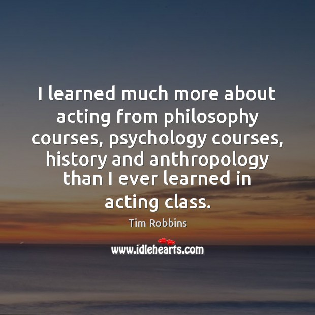 I learned much more about acting from philosophy courses, psychology courses, history Tim Robbins Picture Quote