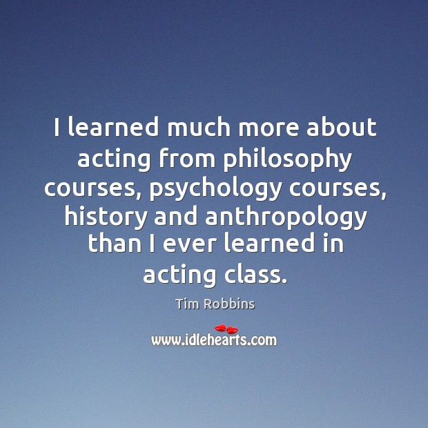 I learned much more about acting from philosophy courses, psychology courses Tim Robbins Picture Quote