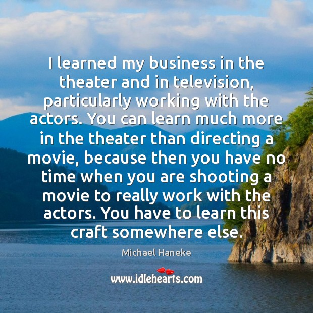 Image, I learned my business in the theater and in television, particularly working