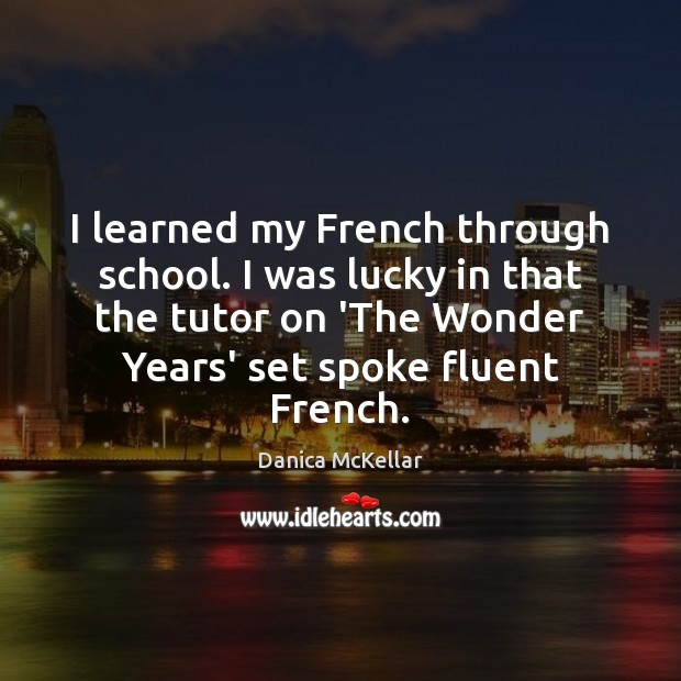 Image, I learned my French through school. I was lucky in that the