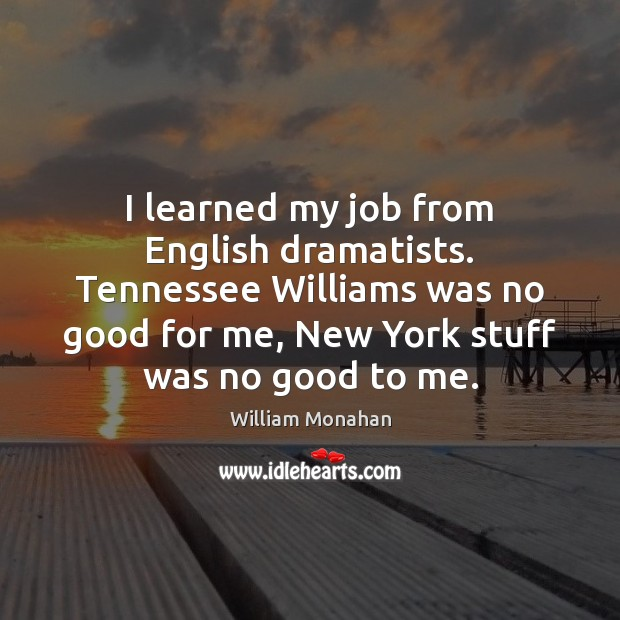 I learned my job from English dramatists. Tennessee Williams was no good William Monahan Picture Quote