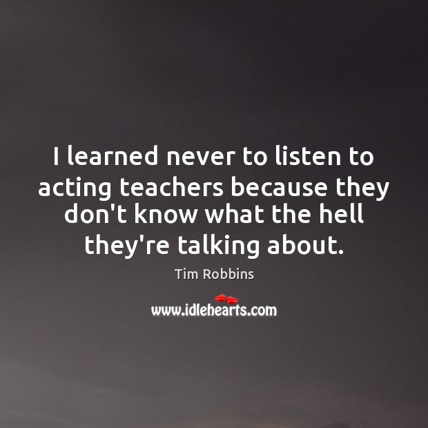 Image, I learned never to listen to acting teachers because they don't know