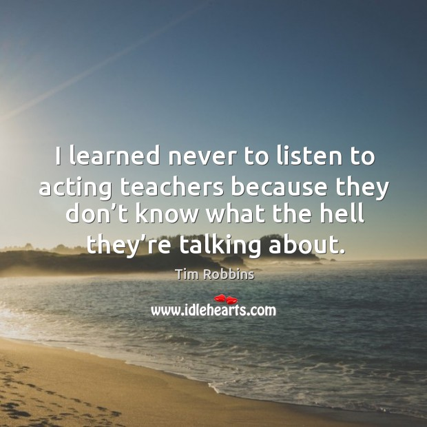 Image, I learned never to listen to acting teachers because they don't know what the hell they're talking about.