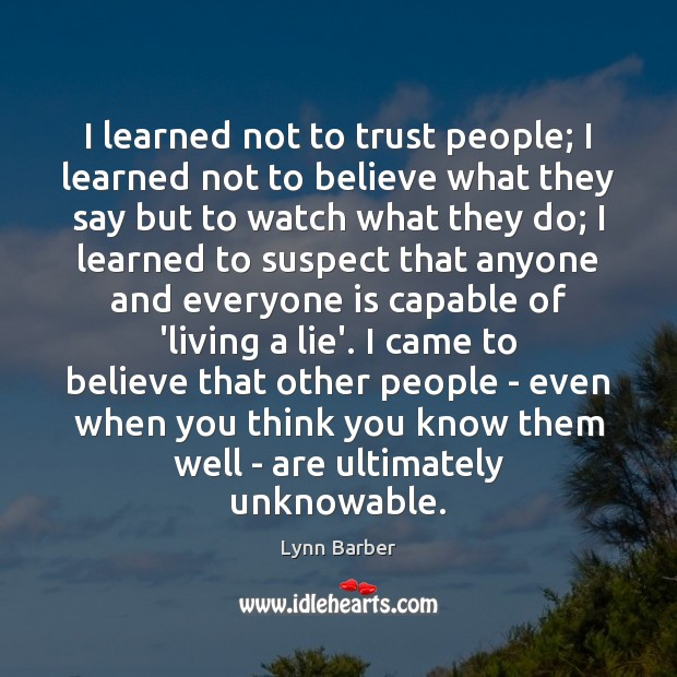 I learned not to trust people; I learned not to believe what Lynn Barber Picture Quote