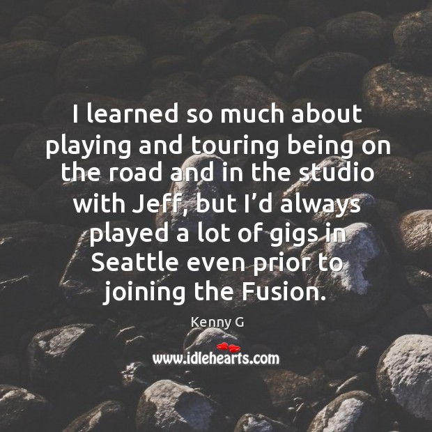 I learned so much about playing and touring being on the road and in the studio with jeff Image