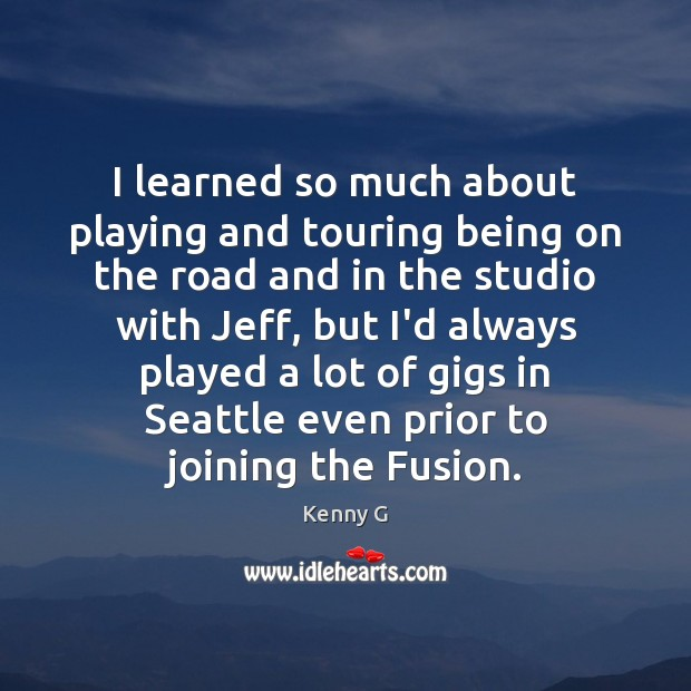 I learned so much about playing and touring being on the road Image