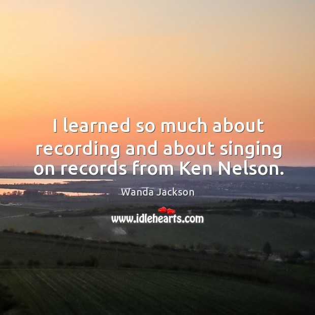 I learned so much about recording and about singing on records from ken nelson. Image