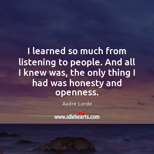 I learned so much from listening to people. And all I knew Audre Lorde Picture Quote