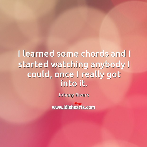 I learned some chords and I started watching anybody I could, once I really got into it. Johnny Rivers Picture Quote
