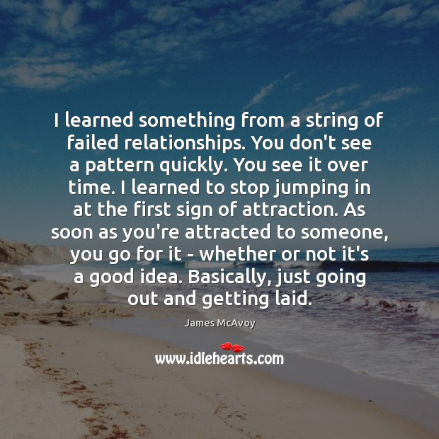 Image, I learned something from a string of failed relationships. You don't see