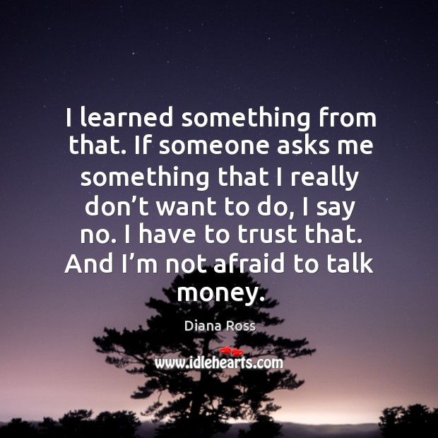 I learned something from that. If someone asks me something that I really don't want to do, I say no. Diana Ross Picture Quote
