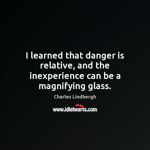 Image, I learned that danger is relative, and the inexperience can be a magnifying glass.