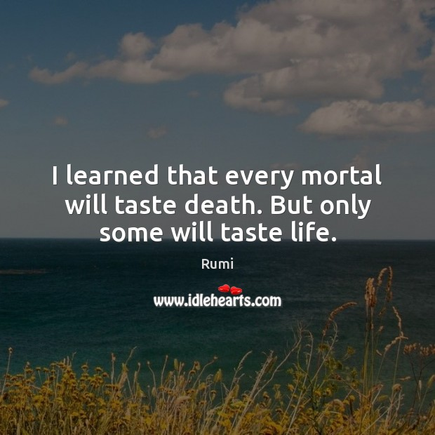 I learned that every mortal will taste death. But only some will taste life. Image