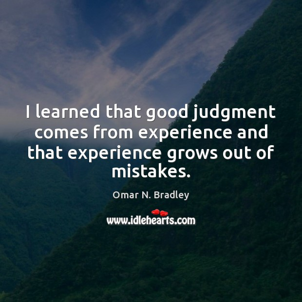 I learned that good judgment comes from experience and that experience grows Image