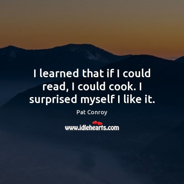 I learned that if I could read, I could cook. I surprised myself I like it. Pat Conroy Picture Quote