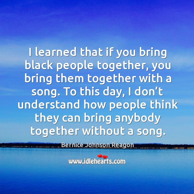 Image, I learned that if you bring black people together, you bring them together with a song.