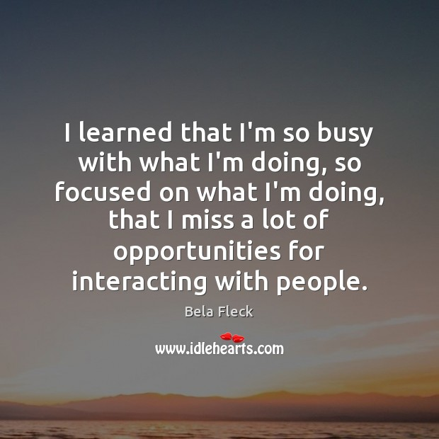 Image, I learned that I'm so busy with what I'm doing, so focused