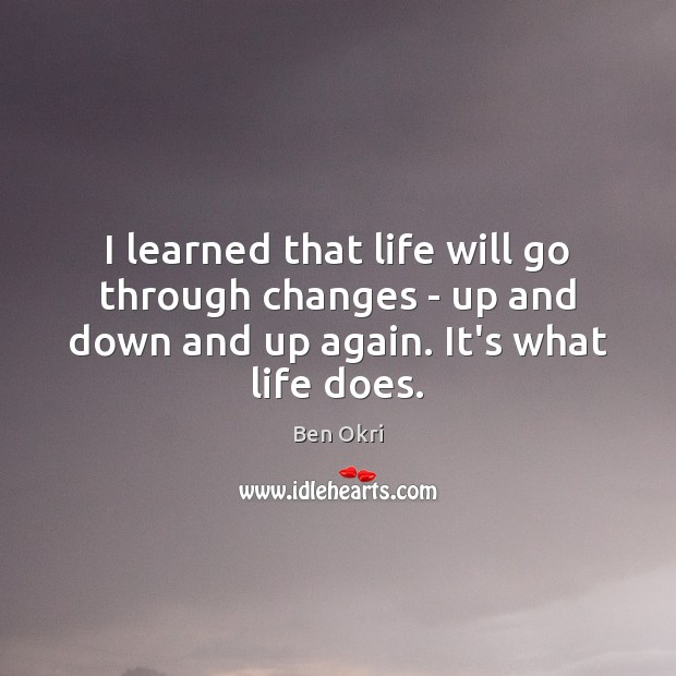 I learned that life will go through changes – up and down Ben Okri Picture Quote