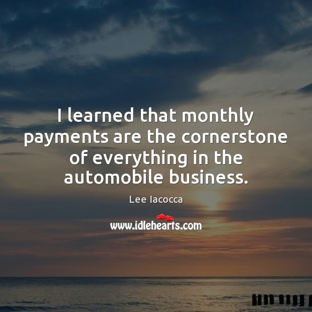I learned that monthly payments are the cornerstone of everything in the Lee Iacocca Picture Quote