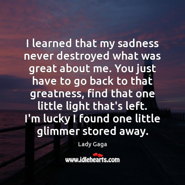 I learned that my sadness never destroyed what was great about me. Lady Gaga Picture Quote
