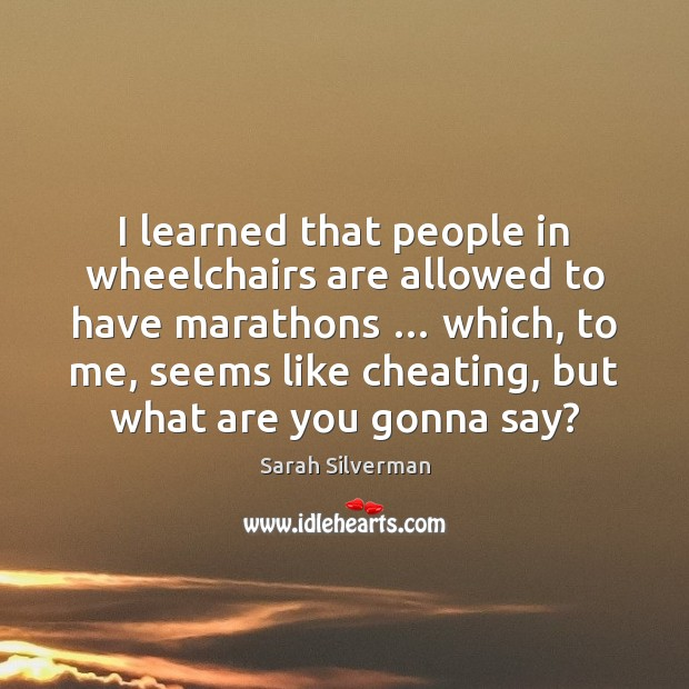 I learned that people in wheelchairs are allowed to have marathons … which, Image