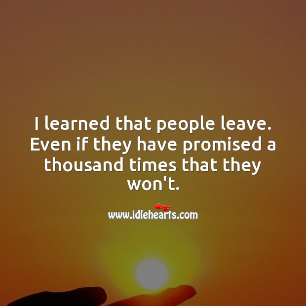 Image, I learned that people leave. Even if they have promised a thousand times that they won't.