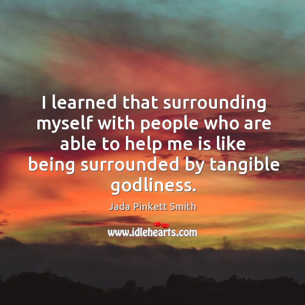 I learned that surrounding myself with people who are able to help me is like being surrounded by tangible Godliness. Image