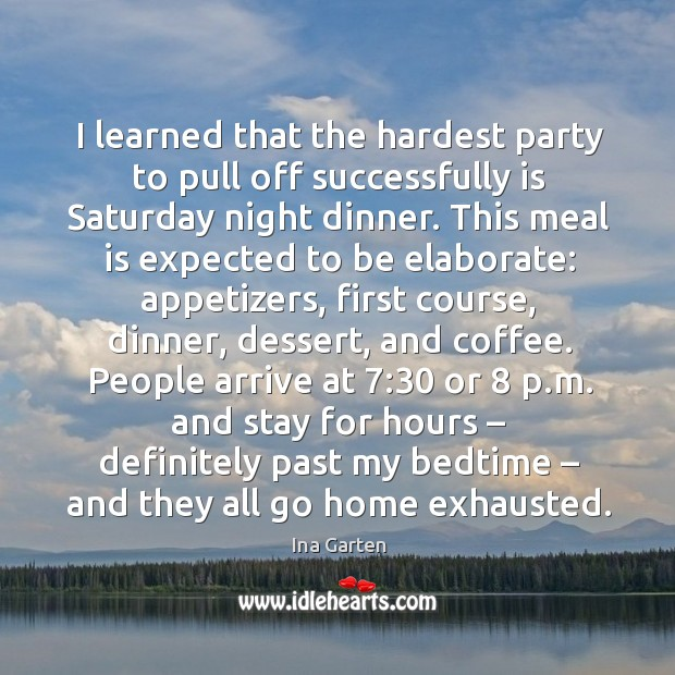 I learned that the hardest party to pull off successfully is saturday night dinner. Image