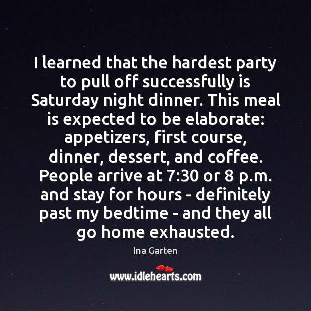 I learned that the hardest party to pull off successfully is Saturday Ina Garten Picture Quote
