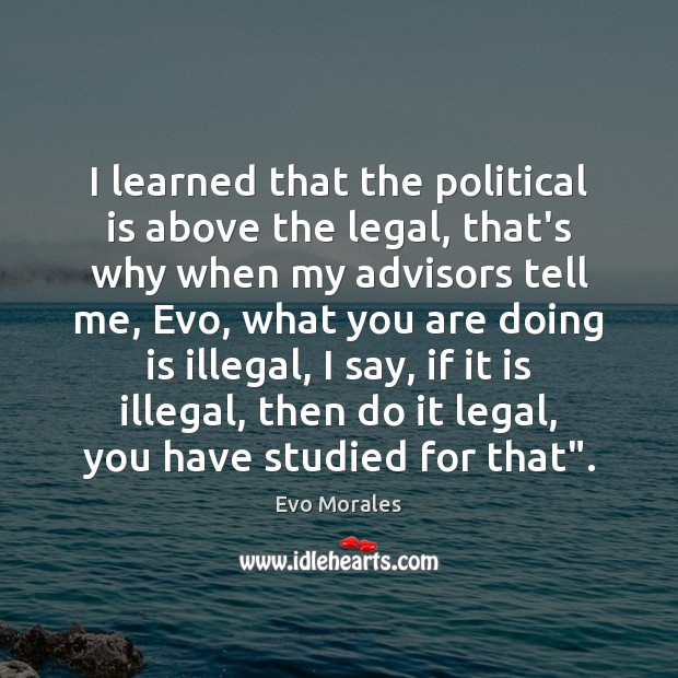 I learned that the political is above the legal, that's why when Legal Quotes Image