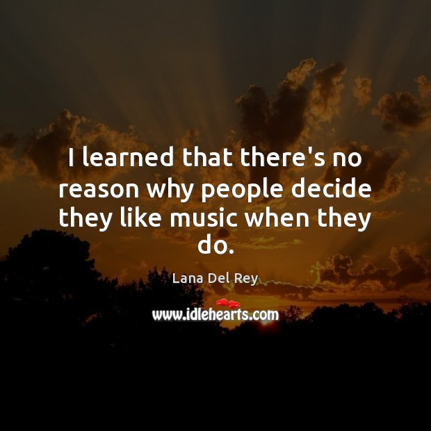 I learned that there's no reason why people decide they like music when they do. Image