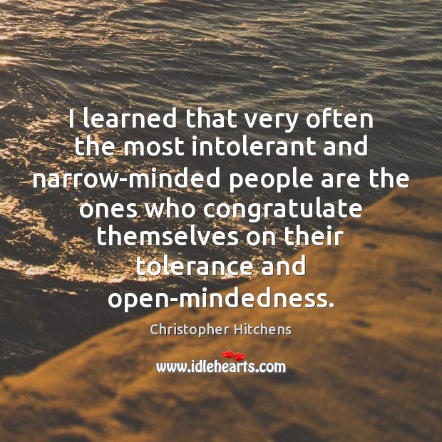 i learned that very often the most intolerant and narrow minded people are