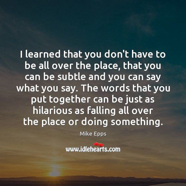 I learned that you don't have to be all over the place, Mike Epps Picture Quote