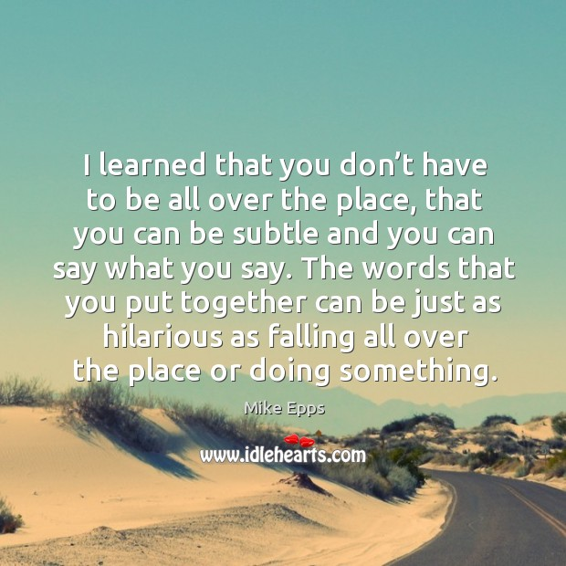 I learned that you don't have to be all over the place, that you can be subtle and you can say what you say. Mike Epps Picture Quote