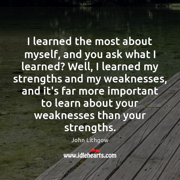 I learned the most about myself, and you ask what I learned? Image
