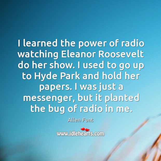 Image, I learned the power of radio watching eleanor roosevelt do her show.