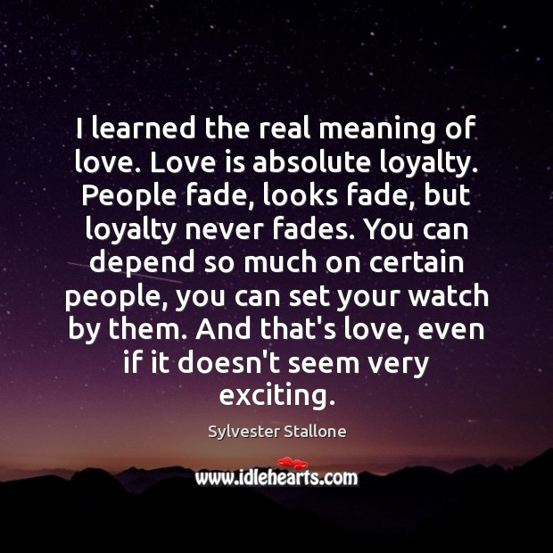 I learned the real meaning of love. Love is absolute loyalty. People Sylvester Stallone Picture Quote