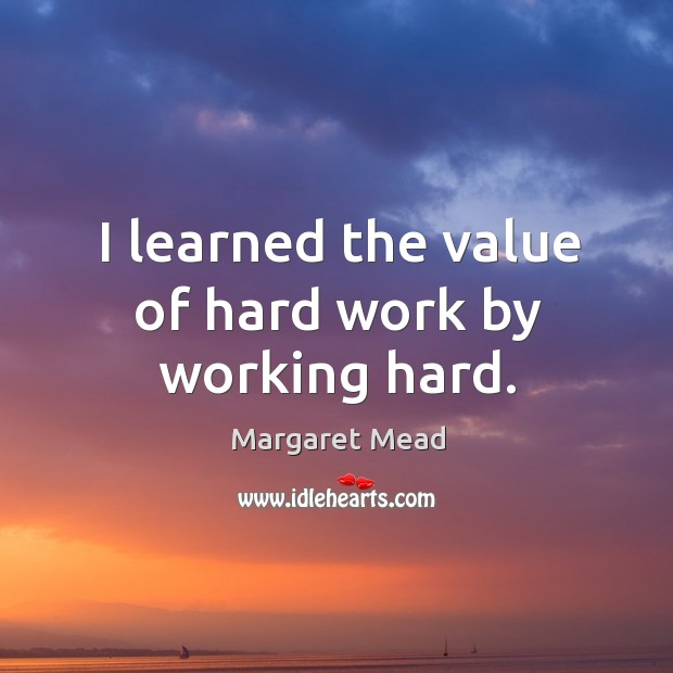 I learned the value of hard work by working hard. Image