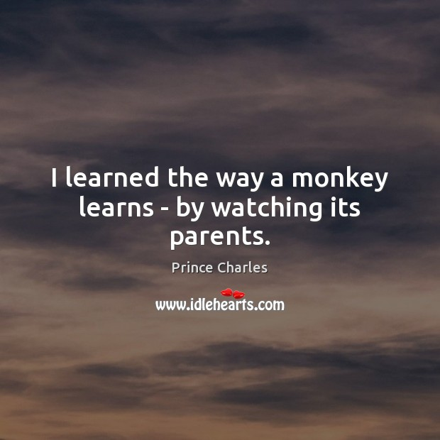 I learned the way a monkey learns – by watching its parents. Prince Charles Picture Quote