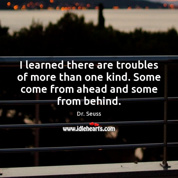 I learned there are troubles of more than one kind. Some come Image