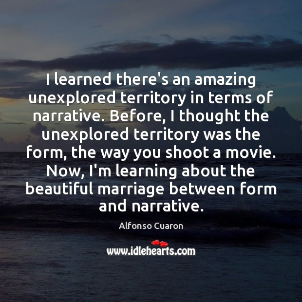 I learned there's an amazing unexplored territory in terms of narrative. Before, Alfonso Cuaron Picture Quote