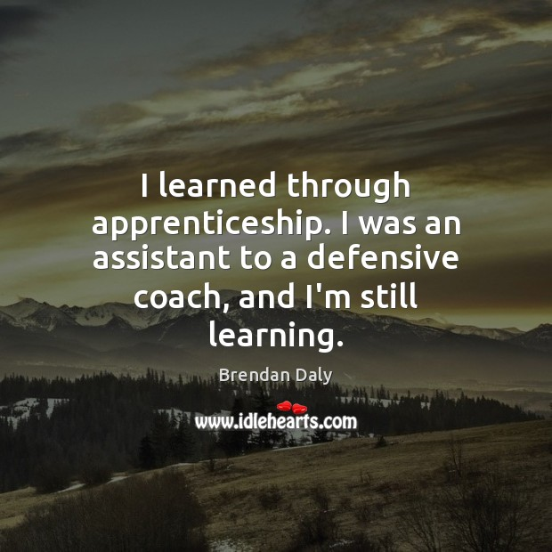Image, I learned through apprenticeship. I was an assistant to a defensive coach,