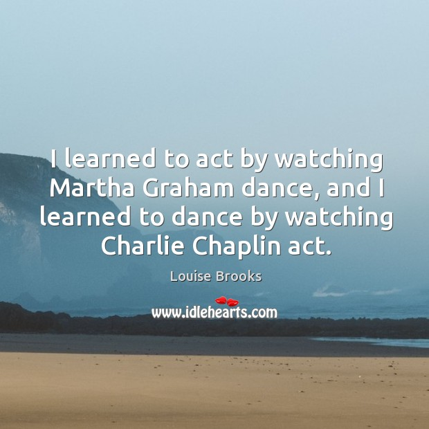 I learned to act by watching Martha Graham dance, and I learned Louise Brooks Picture Quote